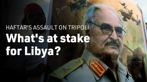 Haftar's assault on Tripoli: What's at stake for Libya?