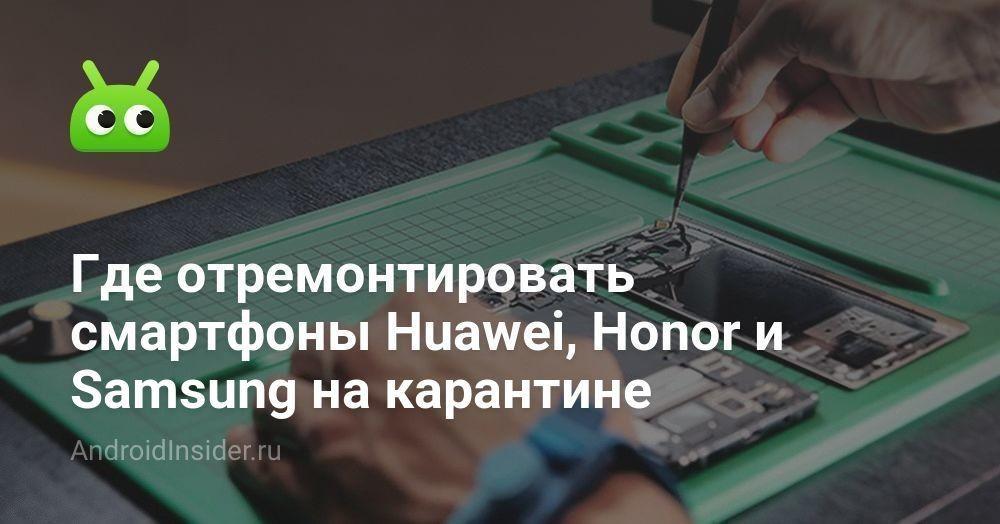 Где отремонтировать смартфоны Huawei, Honor и Samsung на карантине