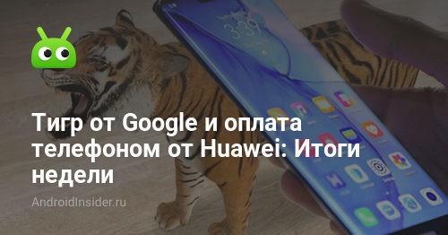 Тигр от Google и оплата покупок телефоном Huawei: Итоги недели