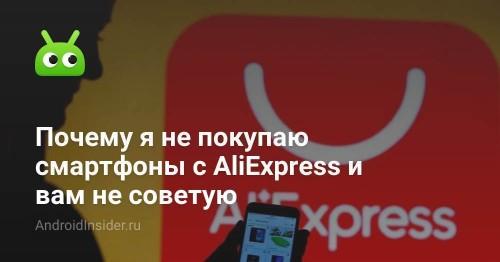 Почему я не покупаю смартфоны с AliExpress и вам не советую