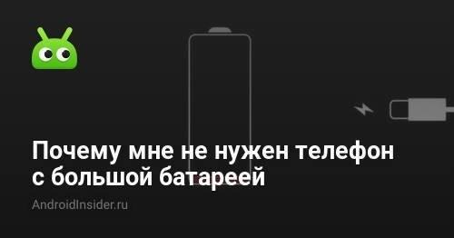 Почему мне не нужен телефон с большой батареей
