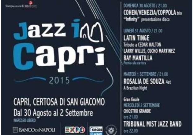 "Jazz Inn Capri - Certosa di San Giacomo from 30 August - 2 September Calendar: 30 August 21.00 o'clock Cohen/Venezia/Coppola 31 August 21.00 o'clock latin jazz ""with authentic latin rhythm"" with Ray Mantilla/Cicho Martinez 1 September 21 o'clock ""Brazilian night"" with Rosalia De Souza quartet 2September 21 o'clock ""Tribunal mist jazz band""."