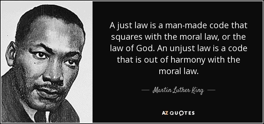 """""""A just law is a man made code that squares with the moral law or the law of god. An unjust law is a code that is out of harmony with the moral law."""""""