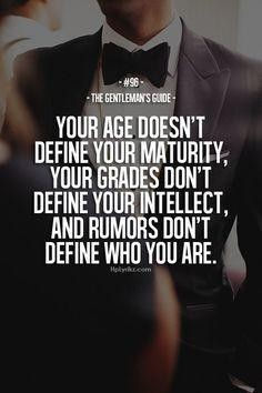Your age doesn't define your maturity; Your grades don't define your intellect; and rumors don't define who you are. #Gentleman