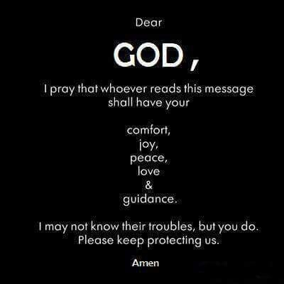 Dear God, I pray that whoever reads this message shall have your comfort, joy, peace, love and guidance. I may not know their troubles, but You do. Please keep protecting us. Amen