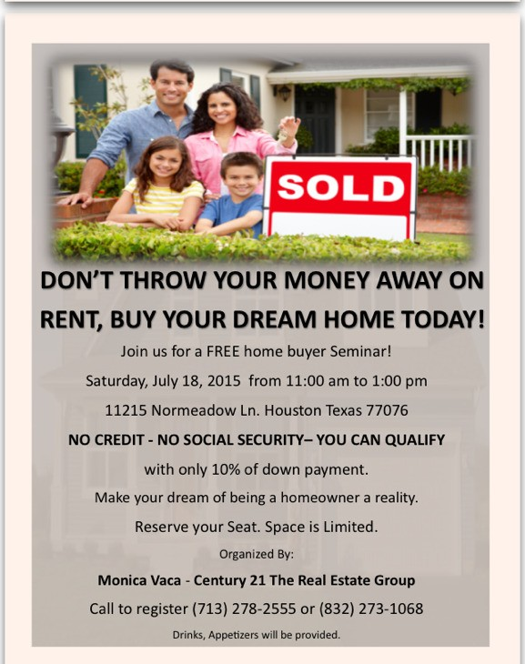 Stop paying other people's mortgage! Make your dream of owning your OWN home a reality. No Social SECURITY - NOT A PROBLEM No Credit - NOT A PROBLEM Qualify today with only 10% down! Join us for this FREE Home Buyer Seminar. Contact Mildred Molina 832-273-1068