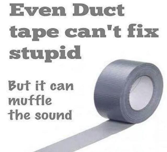 Duck tape CAN fix stupid, you just have to tape over their mouth & nose!