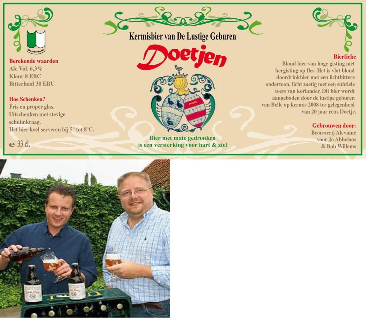 Het Doetjes Bier werd gebrouwen in 2008 ter gelegenheid van de twintigste verjaardag van Kapellenstraat reus Doetje. Het is een blond bier van 6 % Vol.Alc. met een pittige Co2 prikkel op de tong en een stevige hoppige afdronk. Dit bier werd gebrouwen door Bob & Jo in brouwerij Alevinne. Reus Doetjen werd geboren op 19 augustus 1988 en staat symbool voor de samenhorigheid onder 'De Lustige Geburen', de organisatoren van Kapellenstraat-kermis. Fred Van Malderen, die eigenlijk Karel-Lodewijk Van Malder heette, stond model. Karel-Lodewijk, alias Fred, alias Doetjen, was een van die volksfiguren die in de 21ste eeuw nog amper de kop opsteken. Fred werd in Denderbelle geboren in 1876. Hij raasde door zijn jeugd, huwde, ging aan de slag bij een Brusselse gasmaatschappij en zette samen met zijn Catharina dertien kinderen op de wereld. Denderbelle kende hem ook als groenteboer, vogel- en duivenliefhebber, amateur van een stevige pint, onderhoudsman op het kerkhof en vlaggendrager. Hij overleed in 1963 in het rusthuis 'Hof ter Boonwijk' in St.-Gillis-Dendermonde.'