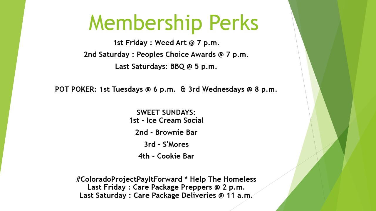 #iBakeDenver Membership Perks 1st Friday : Weed Art @ 7 p.m. 2nd Saturday : Peoples Choice Awards @ 7 p.m. Last Saturdays: BBQ @ 5 p.m. POT POKER: 1st Tuesdays @ 6 p.m. & 3rd Wednesdays @ 8 p.m. SWEET SUNDAYS: 1st - Ice Cream Social 2nd - Brownie Bar 3rd - S'Mores 4th - Cookie Bar #ColoradoProjectPayItForward * Help The Homeless Last Friday : Care Package Preppers @ 2 p.m. Last Saturday : Care Package Deliveries @ 11 a.m.
