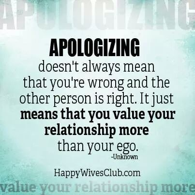 Disculparse no siempre significa que usted está equivocado y que la otra persona tiene razón. Sólo significa que usted valora su relación más que tu ego. -Desconocido