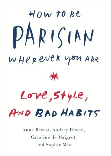 'How to Be Parisian Wherever You Are: Love, Style, and Bad Habits' By Anne Berest, Audrey Diwan, Caroline de Maigret, and Sophie Mas