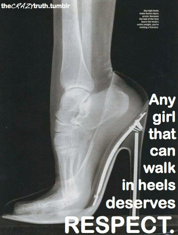 Any gir that can walk in high heels deserves more respect.