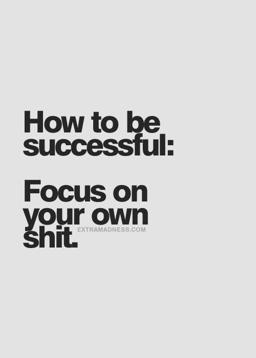 Daily Affirmation: To be successful, focus on your own shit.