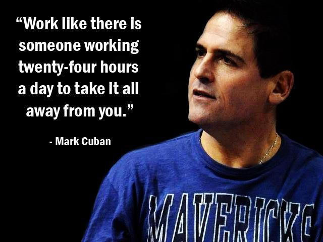 Daily Affirmation: Work like there is someone working twenty-four hours a day to take it all away from you. - Mark Cuban