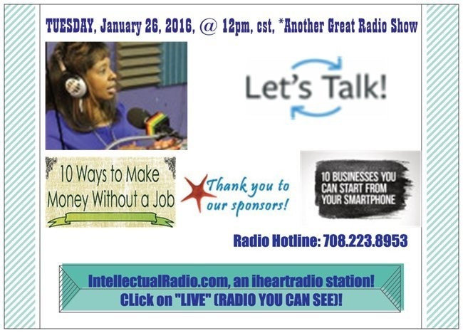 Share ✔Support✔ Are you READY, It's Showtime, be sure to tune in… TALK-Time-Tuesday, (01/26/16), @ 12pm, cst, 1pm, est, *HOW to Make Money without a Job* *Businesses you can start with your Smartphone* Listen or Watch LIVE: IntellectualRadio.com, an iheartradio station! Radio hotline (708) 223-8953 between 12pm-1pm, cst!