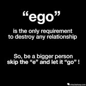 Ego destroys your soul ,so better be a hearty soul than an empty soul.