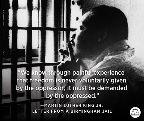 """""""We know through painful experience that freedom is never voluntarily given by the oppressor; it must be demanded by the oppressed"""""""