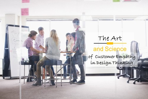 The Art And Science Of Customer Empathy In Design Thinking