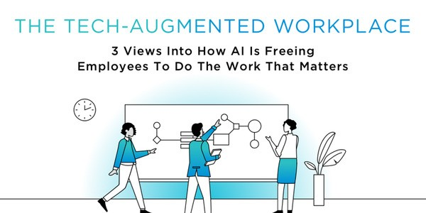 The Tech-Augmented Workplace: 3 Views Into How AI Is Freeing Employees To Do The Work That Matters