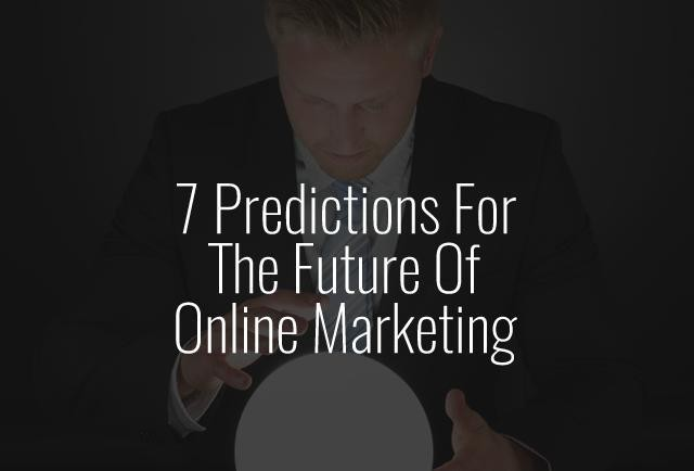 7 Predictions For The Future Of Online Marketing