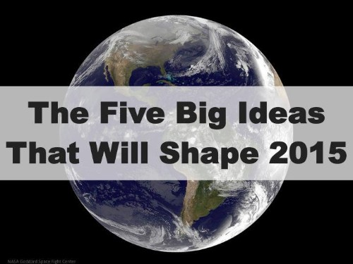 The Five Big Ideas (And The Trends Behind Them) That Will Shape 2015