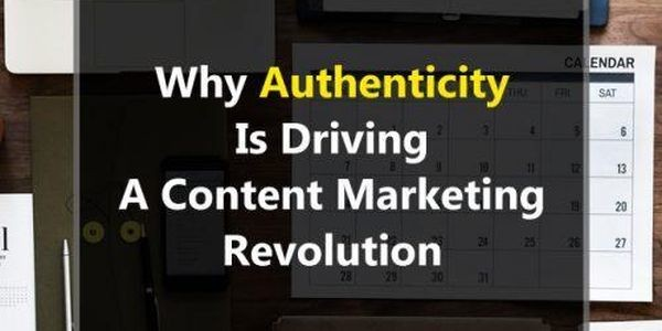 Why Authenticity Is Driving A Content Marketing Revolution