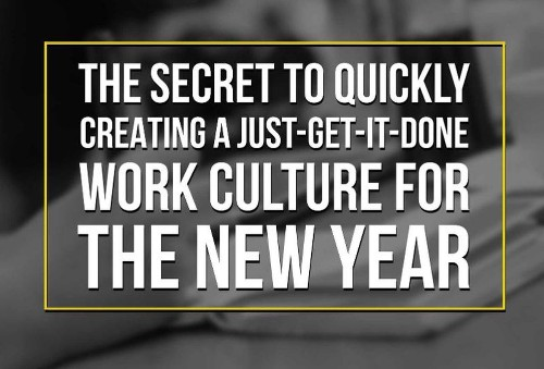 The Secret To Quickly Creating a 'Just-Get-It-done' Work Culture For The New Year