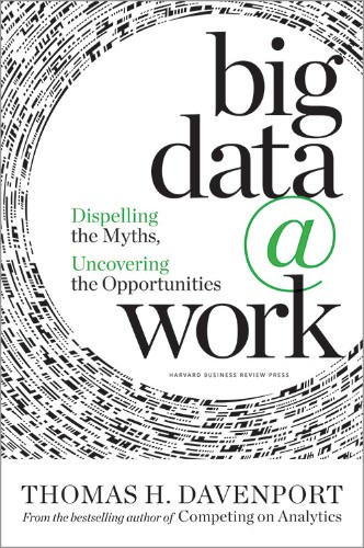 Big Data at Work: Dispelling the Myths, Uncovering the Opportunities