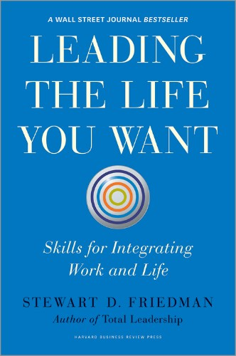 Leading the Life You Want: Skills for Integrating Work and Life