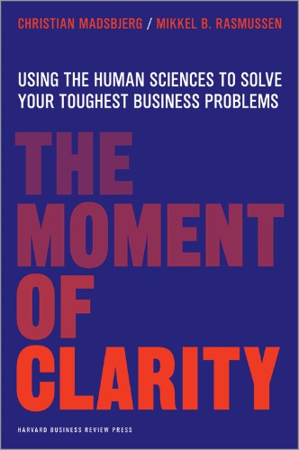 The Moment of Clarity: Using the Human Sciences to Solve Your Toughest Business Problems