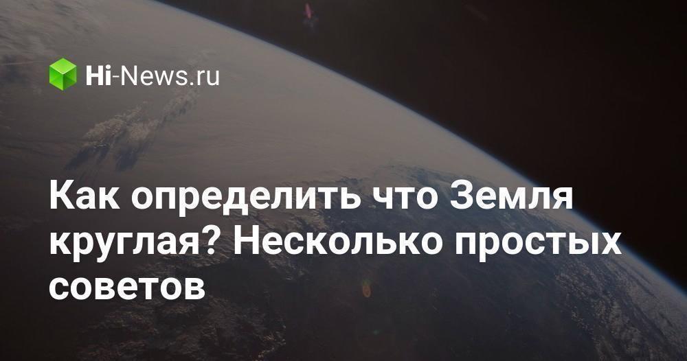 Как определить что Земля круглая? Несколько простых советов - Hi-News.ru