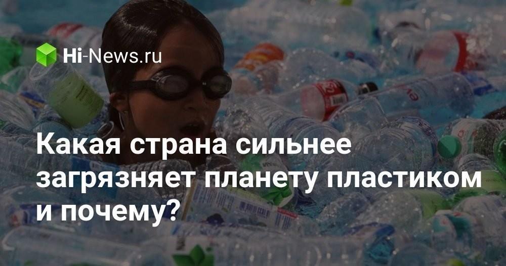 Какая страна сильнее загрязняет планету пластиком и почему? - Hi-News.ru