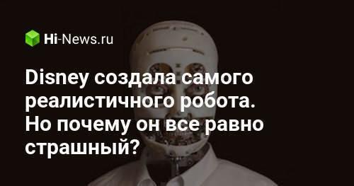 Disney создала самого реалистичного робота. Но почему он все равно страшный? - Hi-News.ru