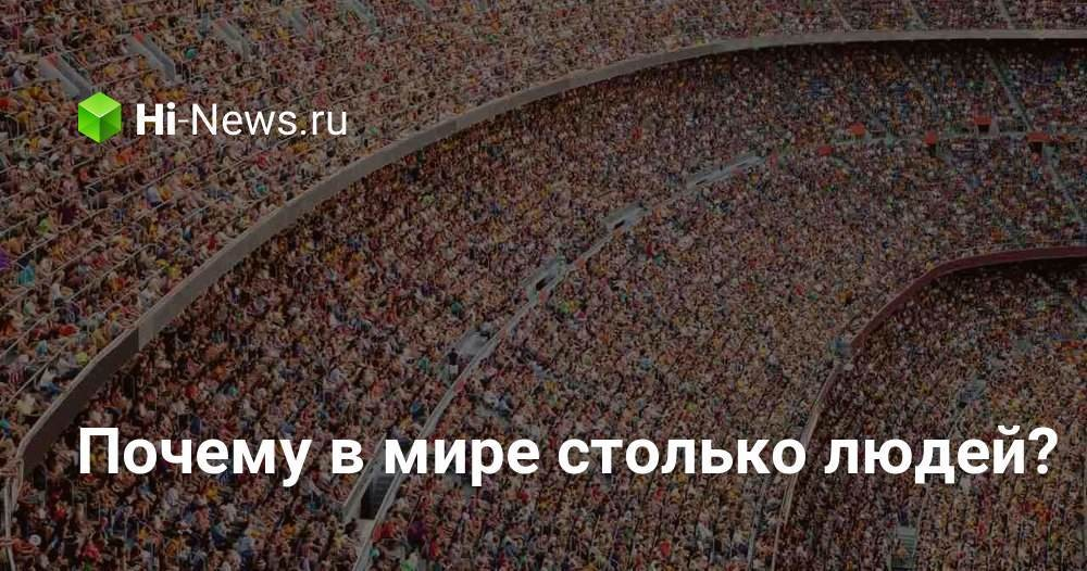 Почему в мире столько людей? - Hi-News.ru