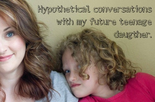 10 Hypothetical Conversations With My Future Teenage Daughter