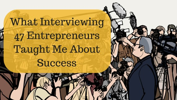 What Interviewing 47 Entrepreneurs Taught Me About Success