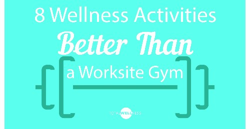 8 Wellness Activities Better Than a Worksite Gym (and probably more affordable, too!)