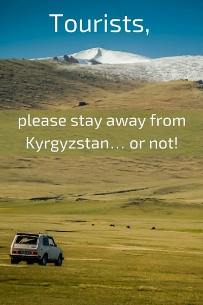 Tourists, Please Stay Away From Kyrgyzstan... Or Not!