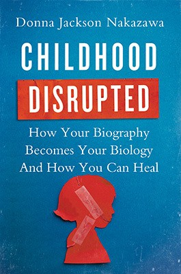 """Childhood Disrupted"" Explains How Your Biography Becomes your biology -- and How You Can Heal"
