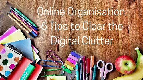 Online Organisation: 6 Tips to Clear Digital Clutter