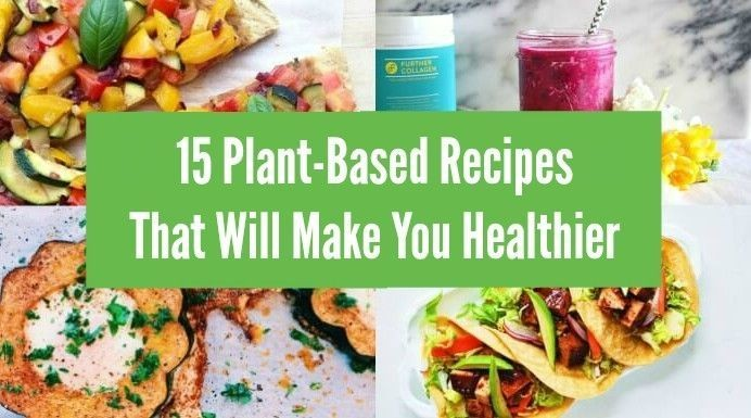 15 Plant Based Recipes That Will Make You Healthier