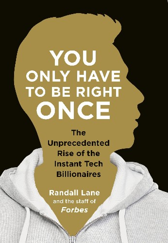 You Only Have To Be Right Once: The Unprecedented Rise of the Instant Tech Billionaires by Randall Lane and the Staff of Forbes