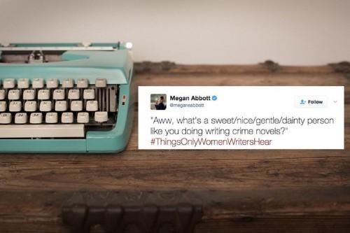 #ThingsOnlyWomenWritersHear Documents Heartbreaking Sexism In Creative Fields