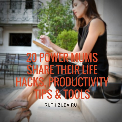 20 Power Mums Share Their Life Hacks, Productivity Tips & Tools