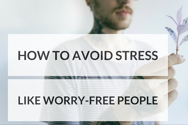 6 Things Worry-Free People Do to Avoid Stress