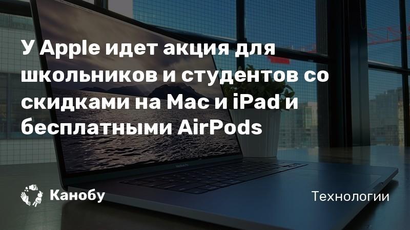 У Apple идет акция для школьников и студентов со скидками на Mac и iPad и бесплатными AirPods