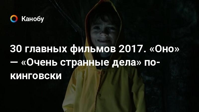 30 главных фильмов 2017. «Оно» — «Очень странные дела» по-кинговски