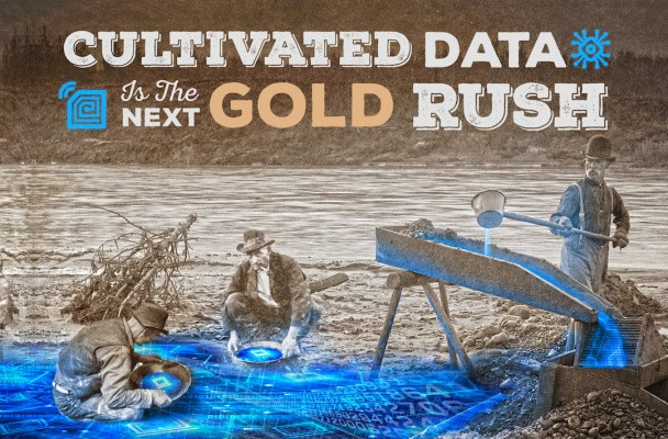 Cultivated data is the next Gold Rush – TechCrunch