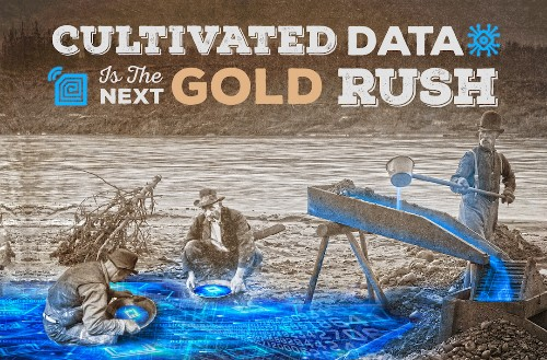 Cultivated data is the next Gold Rush