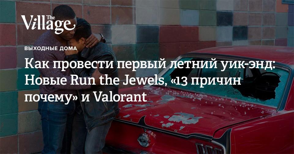 Как провести первый летний уик-энд: Новые Run the Jewels, «13 причин почему» и Valorant